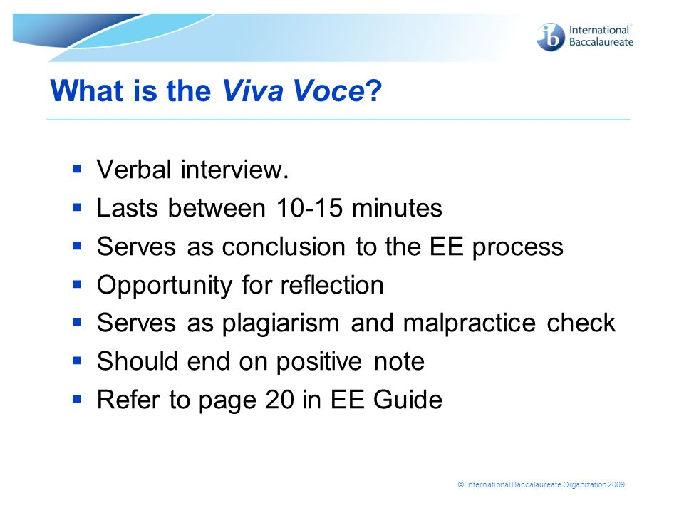 © International Baccalaureate Organization 2009 What is the Viva Voce? Verbal interview. Lasts between 10-15 minutes Serves as conclusion to the EE pr