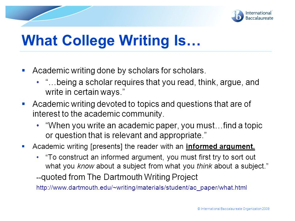 © International Baccalaureate Organization 2009 What College Writing Is… Academic writing done by scholars for scholars. …being a scholar requires tha