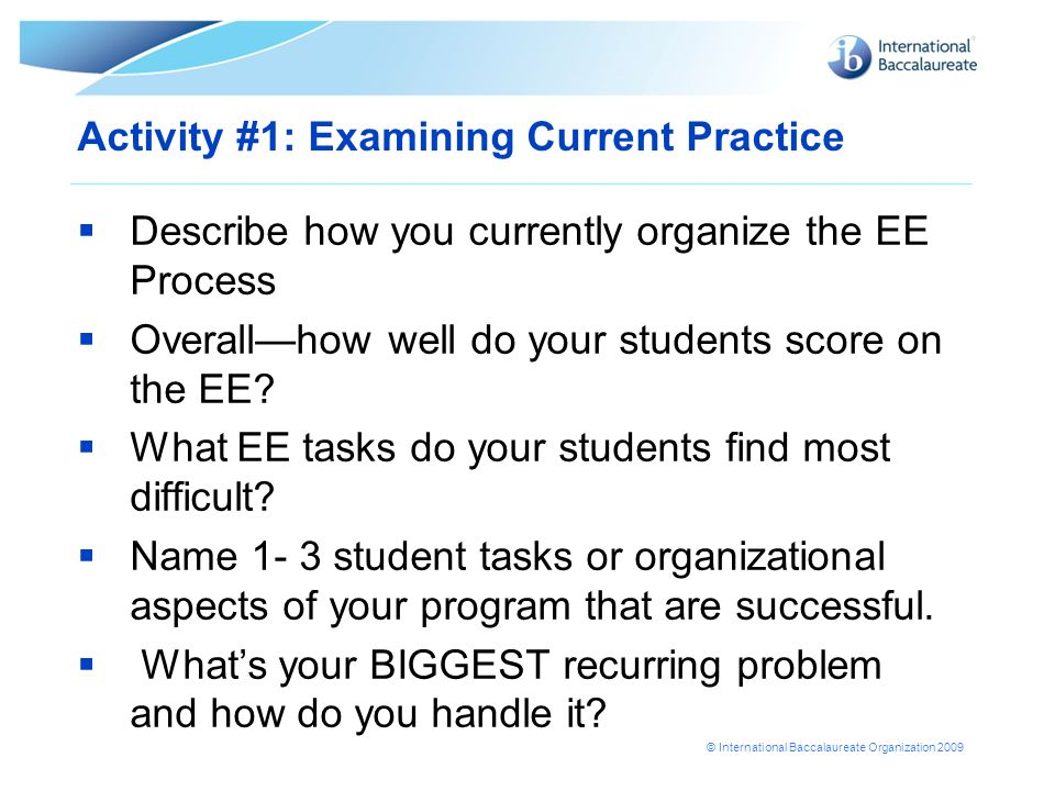 © International Baccalaureate Organization 2009 Activity #1: Examining Current Practice Describe how you currently organize the EE Process Overallhow