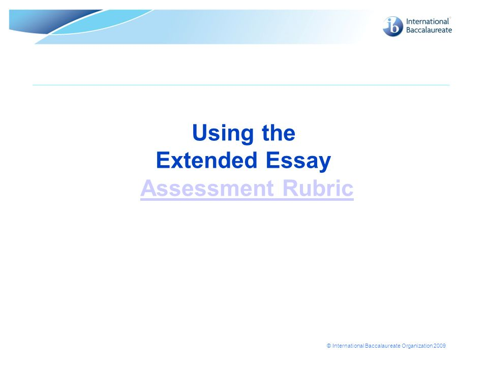 © International Baccalaureate Organization 2009 Using the Extended Essay Assessment RubricAssessment Rubric
