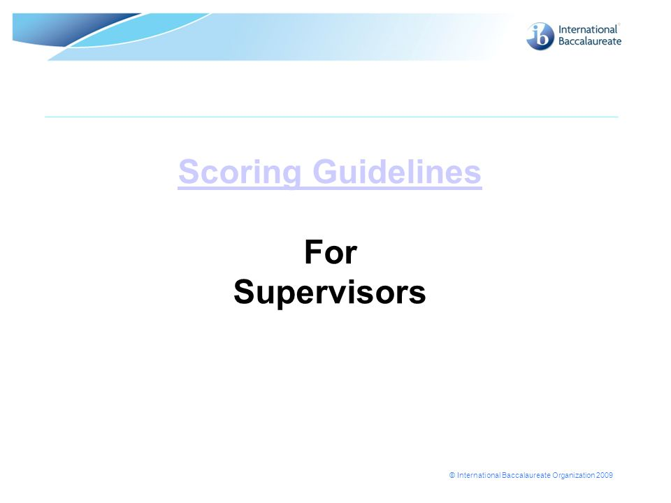 © International Baccalaureate Organization 2009 Scoring Guidelines Scoring Guidelines For Supervisors