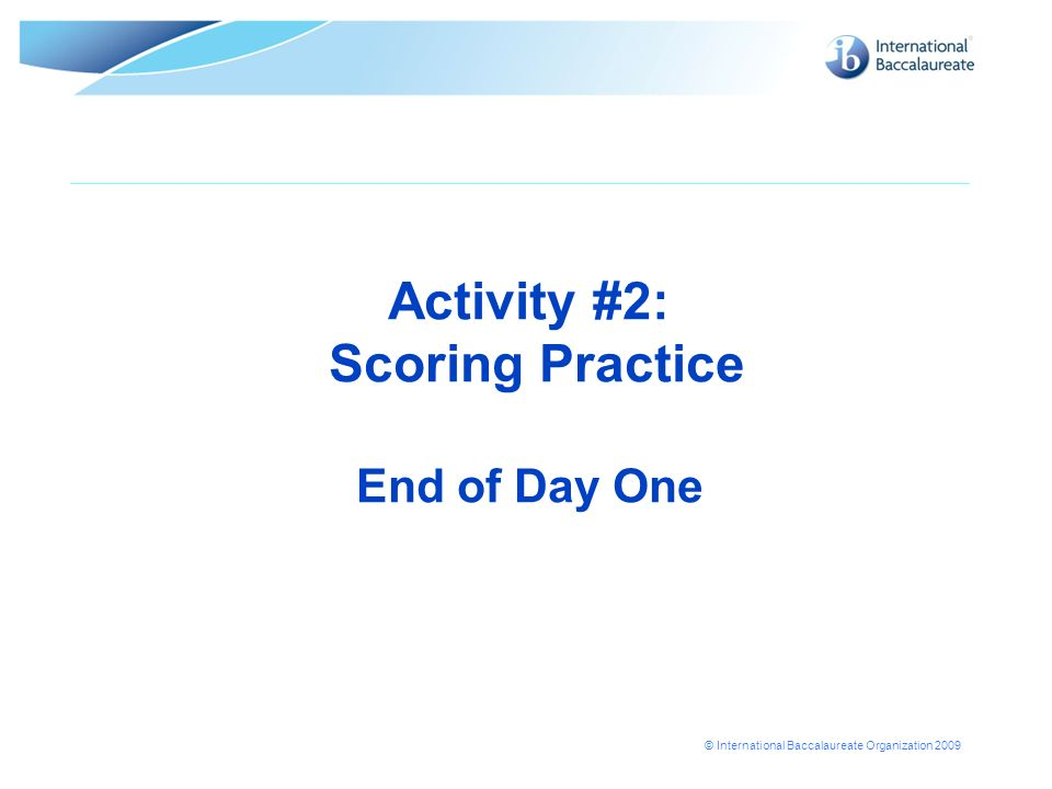 © International Baccalaureate Organization 2009 Activity #2: Scoring Practice End of Day One
