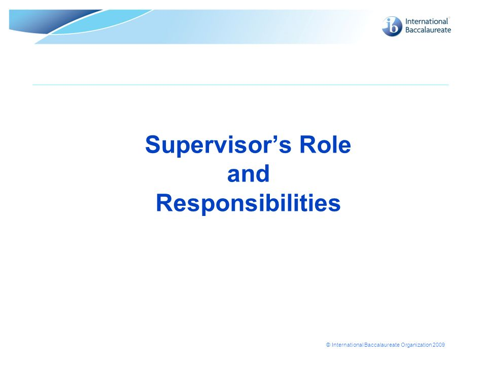 © International Baccalaureate Organization 2009 Supervisors Role and Responsibilities