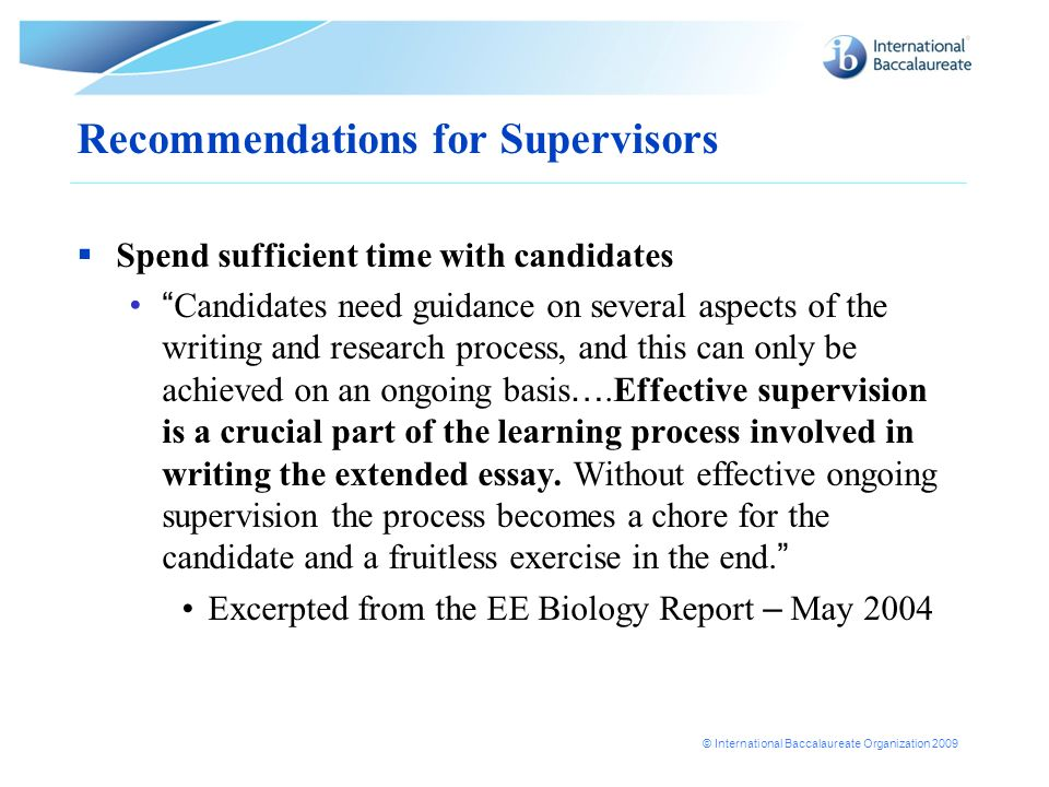 © International Baccalaureate Organization 2009 Recommendations for Supervisors Spend sufficient time with candidates Candidates need guidance on seve