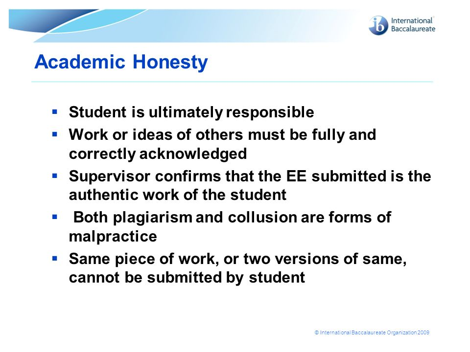 © International Baccalaureate Organization 2009 Academic Honesty Student is ultimately responsible Work or ideas of others must be fully and correctly