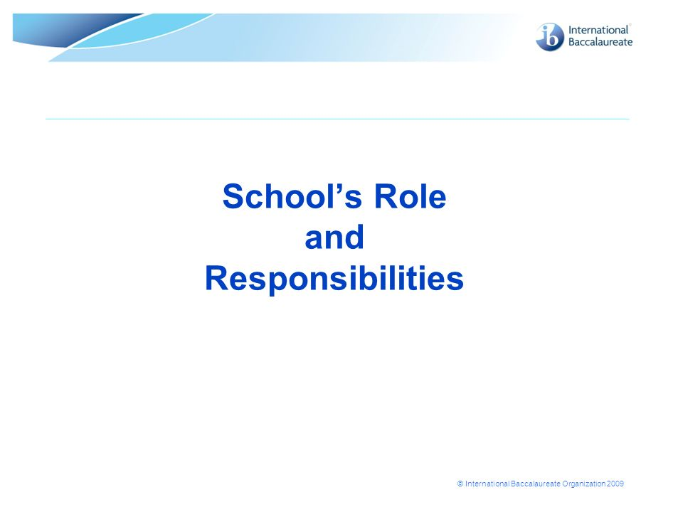 © International Baccalaureate Organization 2009 Schools Role and Responsibilities