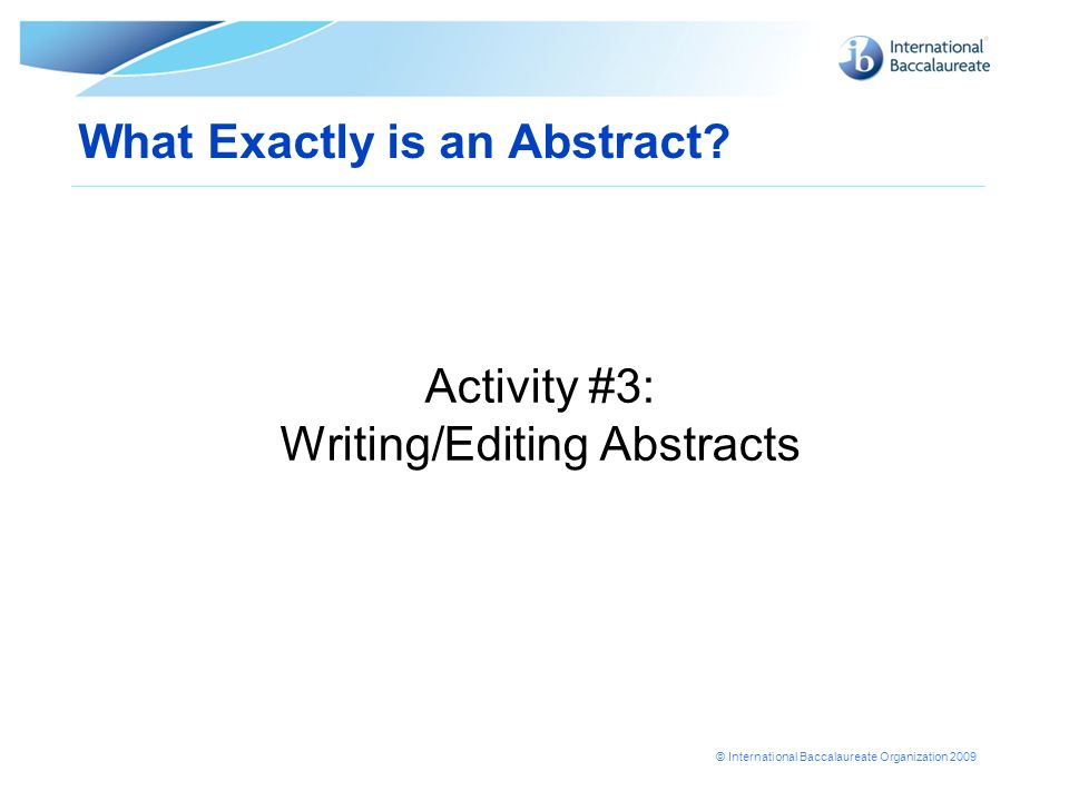 © International Baccalaureate Organization 2009 What Exactly is an Abstract? Activity #3: Writing/Editing Abstracts