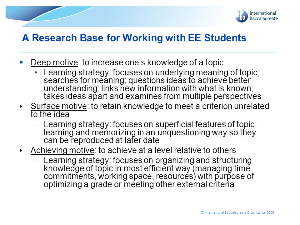© International Baccalaureate Organization 2009 A Research Base for Working with EE Students Deep motive: to increase ones knowledge of a topic Learni