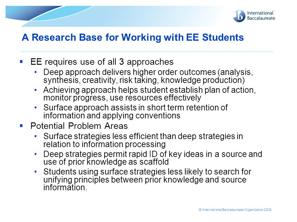 © International Baccalaureate Organization 2009 A Research Base for Working with EE Students EE requires use of all 3 approaches Deep approach deliver