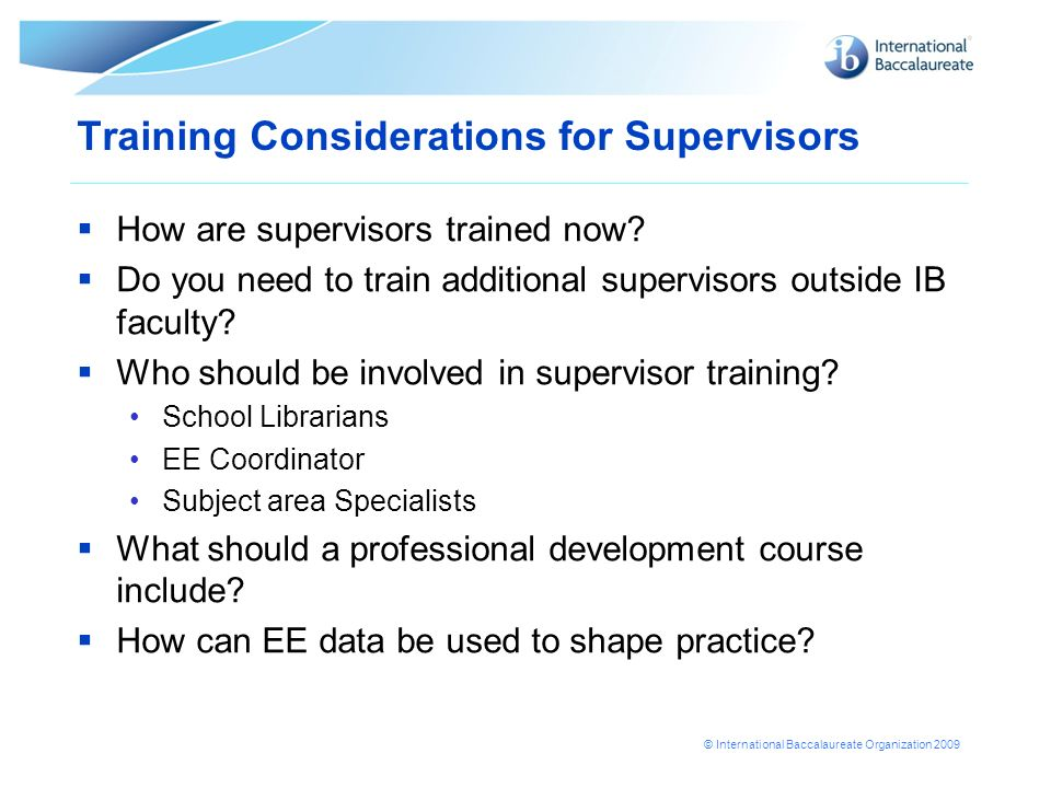 © International Baccalaureate Organization 2009 Training Considerations for Supervisors How are supervisors trained now? Do you need to train addition
