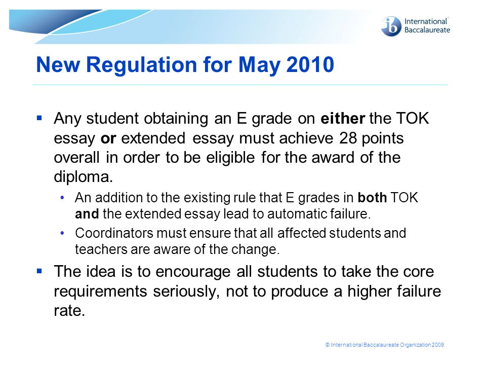 New Regulation for May 2010 Any student obtaining an E grade on either the TOK essay or extended essay must achieve 28 points overall in order to be e