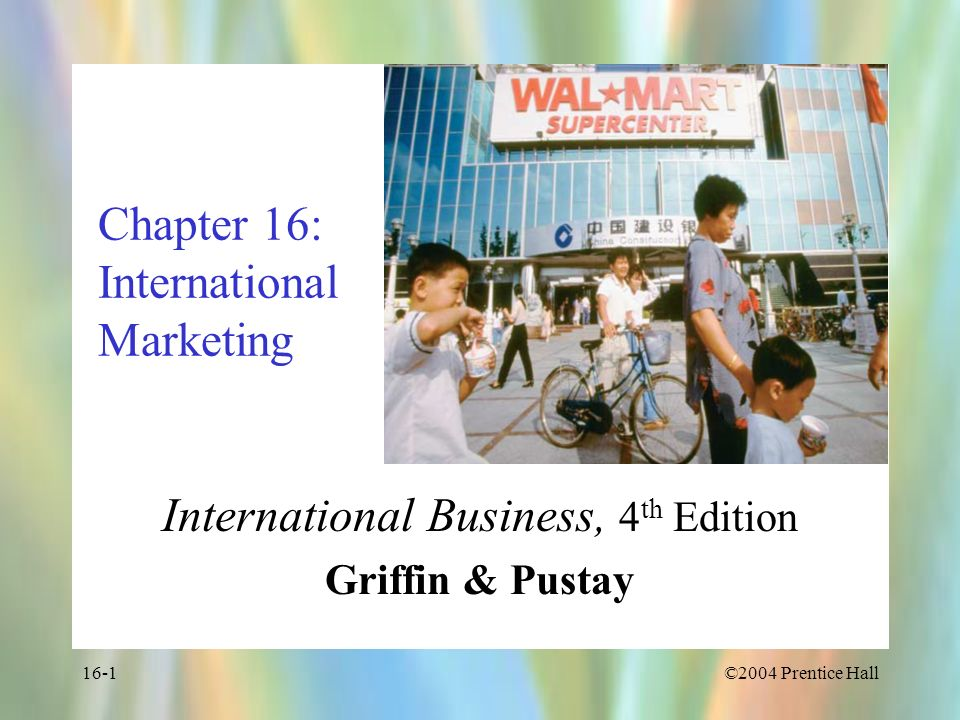 ©2004 Prentice Hall16-1 Chapter 16: International Marketing International Business, 4 th Edition Griffin & Pustay