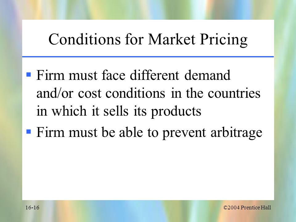 ©2004 Prentice Hall16-16 Conditions for Market Pricing Firm must face different demand and/or cost conditions in the countries in which it sells its p