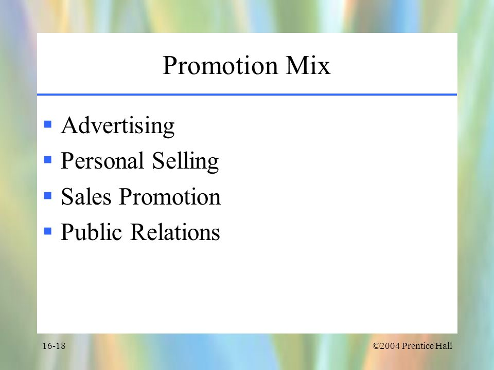 ©2004 Prentice Hall16-18 Promotion Mix Advertising Personal Selling Sales Promotion Public Relations
