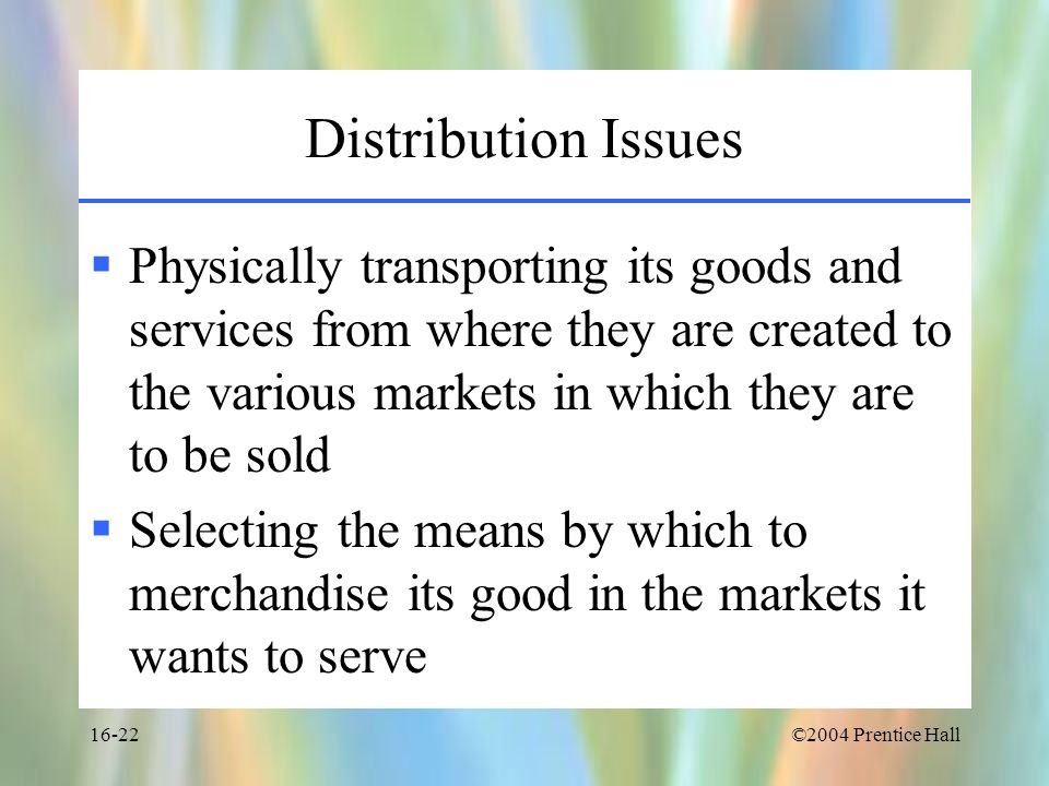 ©2004 Prentice Hall16-22 Distribution Issues Physically transporting its goods and services from where they are created to the various markets in whic