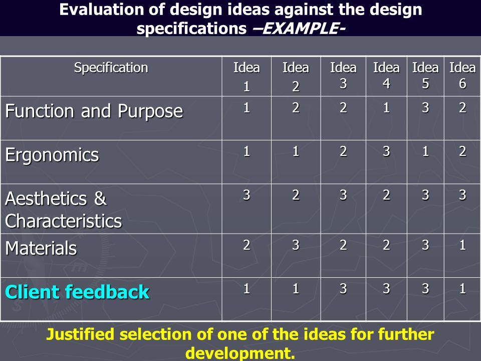 Evaluation of design ideas against the design specifications –EXAMPLE-SpecificationIdea1Idea2 Idea 3 Idea 4 Idea 5 Idea 6 Function and Purpose 122132
