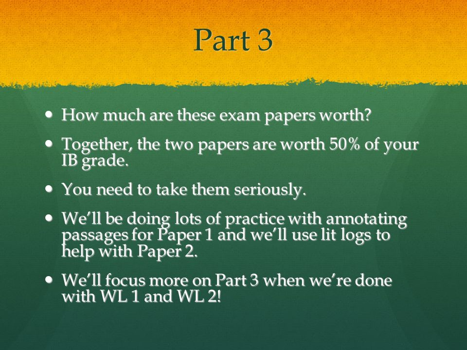 Part 3 How much are these exam papers worth? How much are these exam papers worth? Together, the two papers are worth 50% of your IB grade. Together,