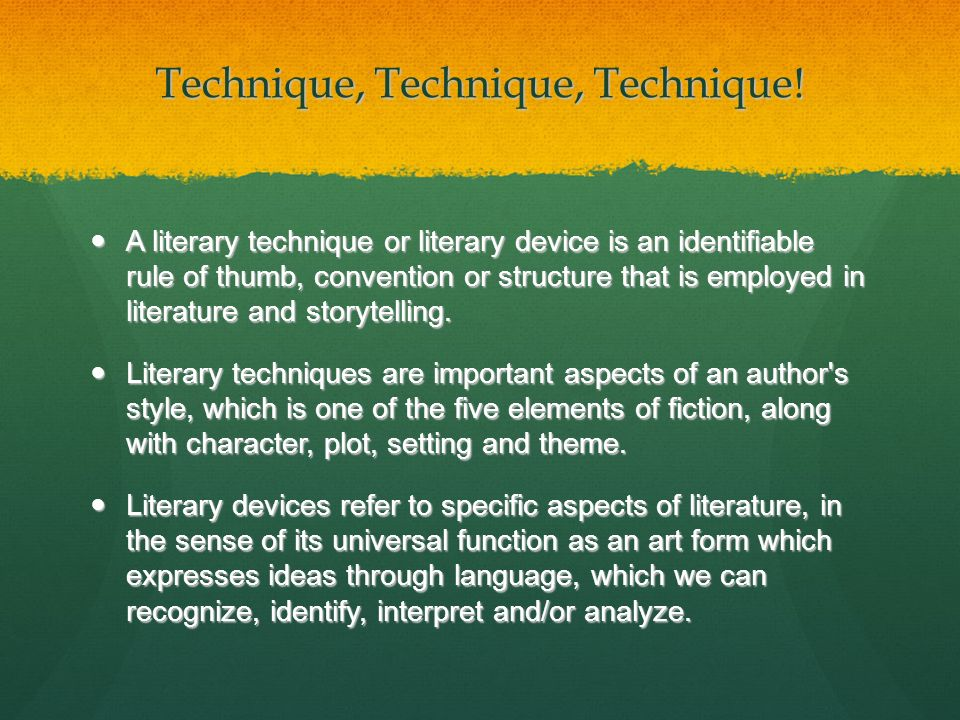 Technique, Technique, Technique! A literary technique or literary device is an identifiable rule of thumb, convention or structure that is employed in
