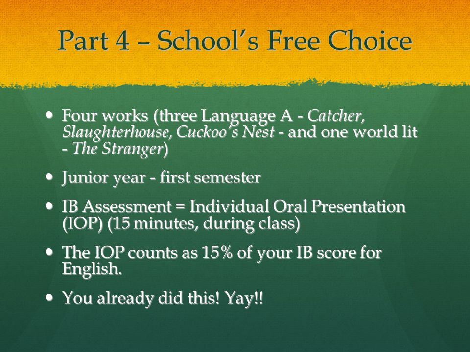 Part 4 – Schools Free Choice Four works (three Language A - Catcher, Slaughterhouse, Cuckoos Nest - and one world lit - The Stranger ) Four works (thr