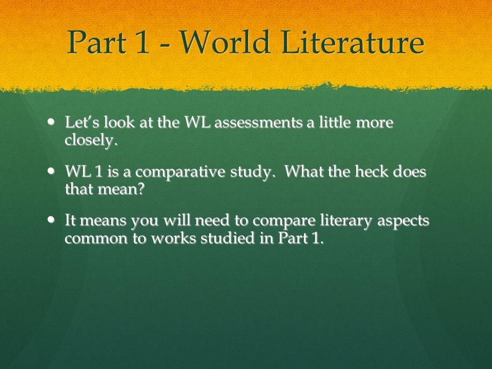 Part 1 - World Literature Lets look at the WL assessments a little more closely. Lets look at the WL assessments a little more closely. WL 1 is a comp