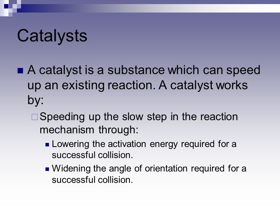 Catalysts A catalyst is a substance which can speed up an existing reaction. A catalyst works by: Speeding up the slow step in the reaction mechanism