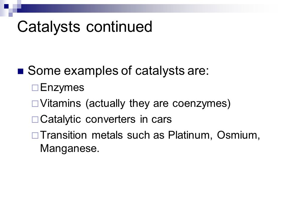 Catalysts continued Some examples of catalysts are: Enzymes Vitamins (actually they are coenzymes) Catalytic converters in cars Transition metals such
