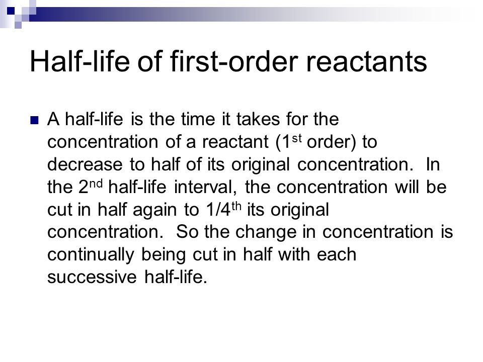 Half-life of first-order reactants A half-life is the time it takes for the concentration of a reactant (1 st order) to decrease to half of its origin
