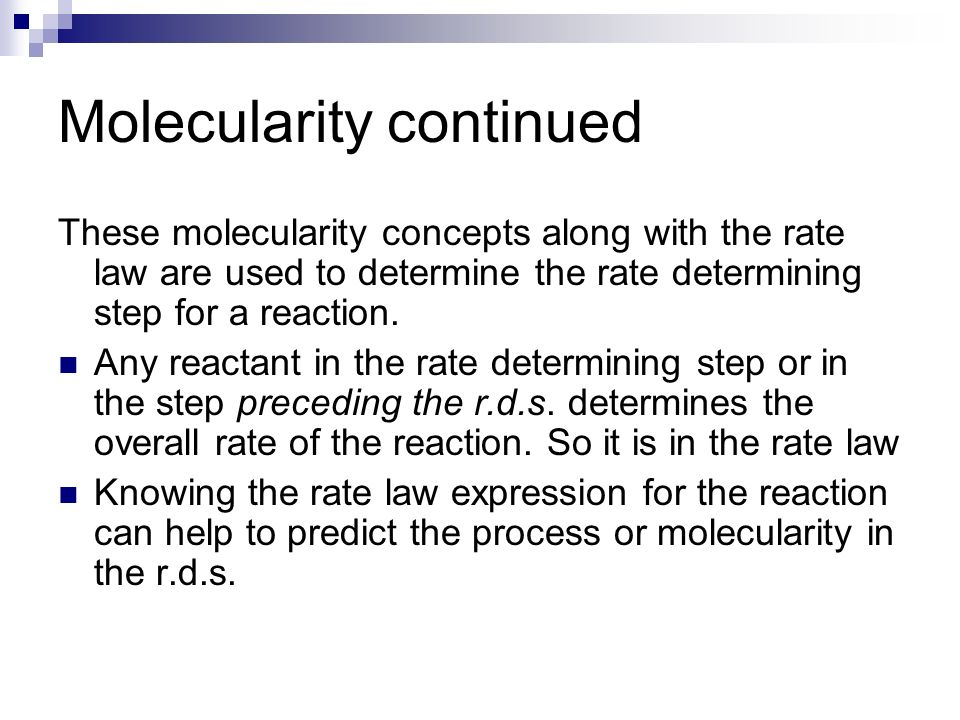 Molecularity continued These molecularity concepts along with the rate law are used to determine the rate determining step for a reaction. Any reactan