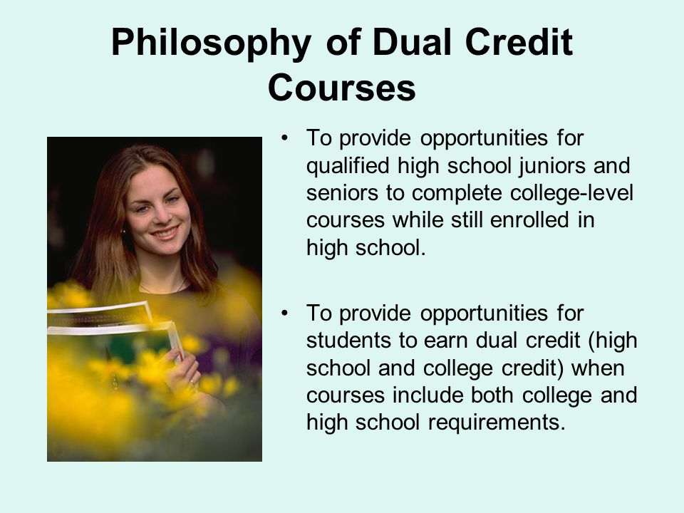 Philosophy of Dual Credit Courses To provide opportunities for qualified high school juniors and seniors to complete college-level courses while still enrolled in high school.