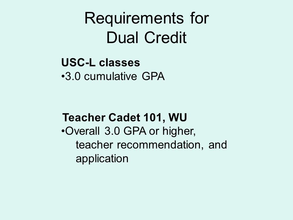 Requirements for Dual Credit USC-L classes 3.0 cumulative GPA Teacher Cadet 101, WU Overall 3.0 GPA or higher, teacher recommendation, and application
