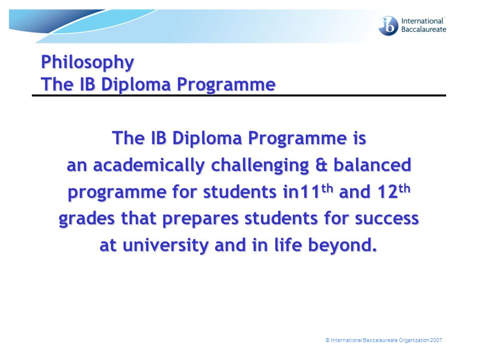 © International Baccalaureate Organization 2007 Philosophy The IB Diploma Programme The IB Diploma Programme is an academically challenging & balanced programme for students in11 th and 12 th grades that prepares students for success at university and in life beyond.