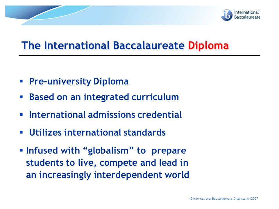© International Baccalaureate Organization 2007 The International Baccalaureate Diploma Pre-university Diploma Based on an integrated curriculum International admissions credential Utilizes international standards Infused with globalism to prepare students to live, compete and lead in an increasingly interdependent world