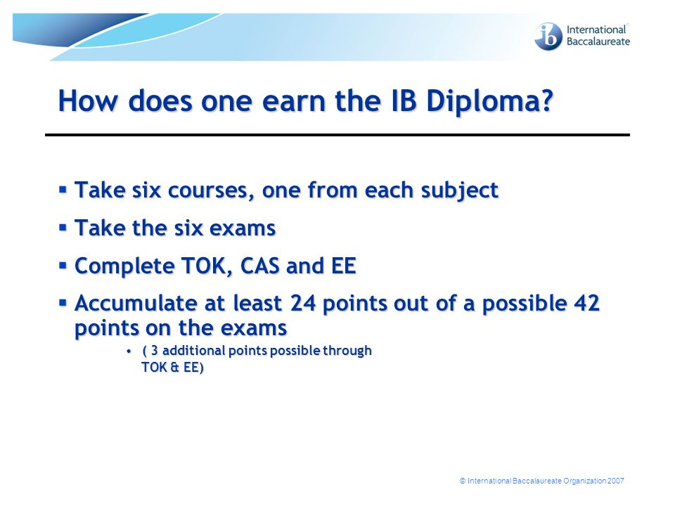 © International Baccalaureate Organization 2007 How does one earn the IB Diploma.