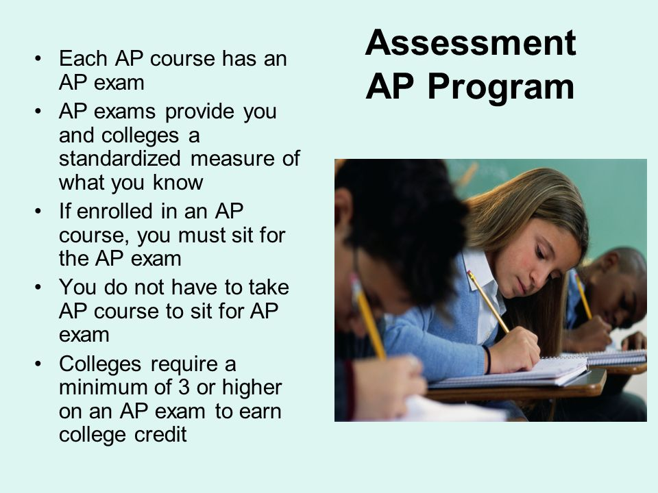 Assessment AP Program Each AP course has an AP exam AP exams provide you and colleges a standardized measure of what you know If enrolled in an AP course, you must sit for the AP exam You do not have to take AP course to sit for AP exam Colleges require a minimum of 3 or higher on an AP exam to earn college credit