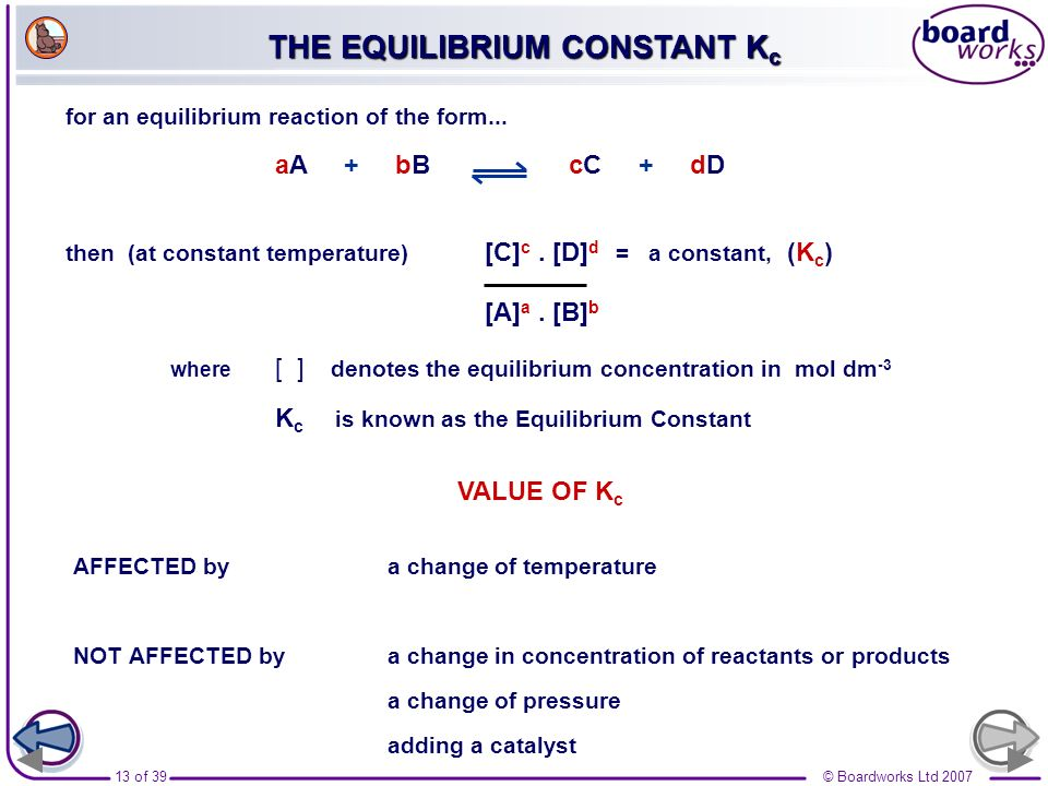 13 of 39© Boardworks Ltd 2007 for an equilibrium reaction of the form... aA + bB cC + dD then (at constant temperature) [C] c. [D] d = a constant, (K