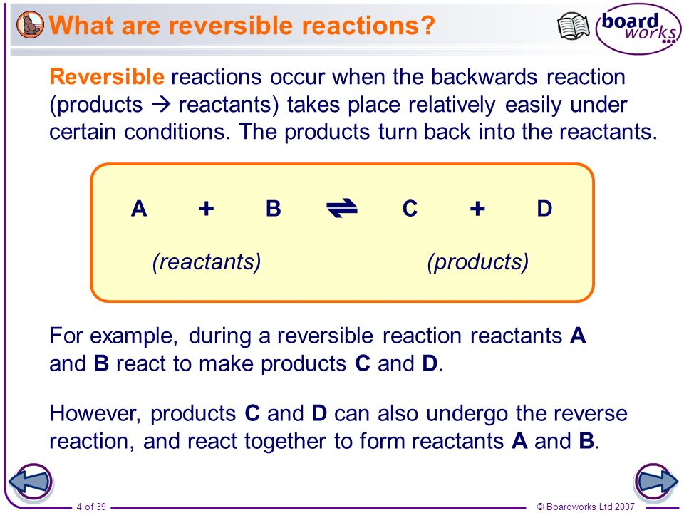 4 of 39© Boardworks Ltd 2007 What are reversible reactions? Reversible reactions occur when the backwards reaction (products reactants) takes place re