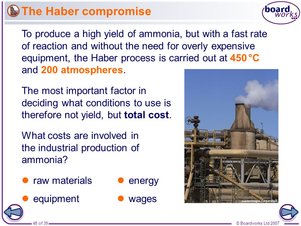 48 of 39© Boardworks Ltd 2007 The Haber compromise To produce a high yield of ammonia, but with a fast rate of reaction and without the need for overl
