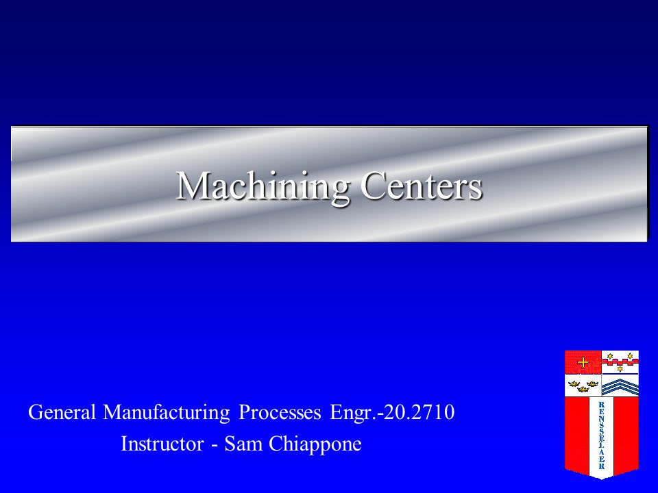 Machining Centers General Manufacturing Processes Engr.-20.2710 Instructor - Sam Chiappone
