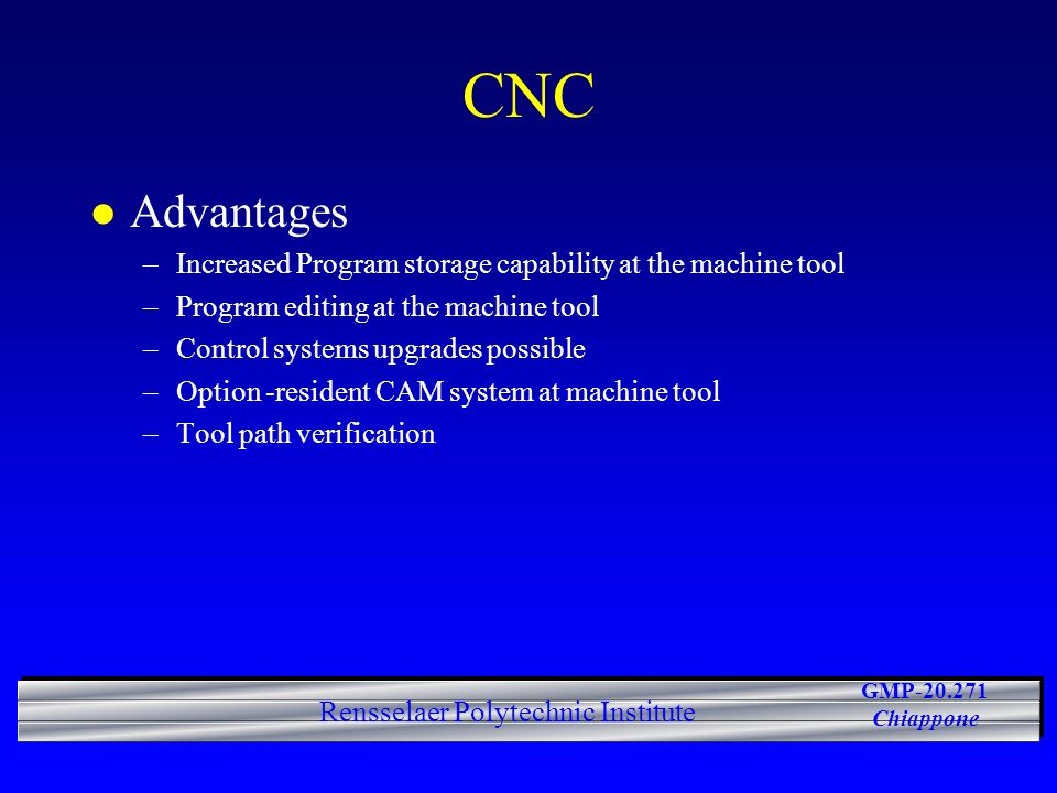 GMP-20.271 Chiappone Rensselaer Polytechnic Institute CNC l Advantages –Increased Program storage capability at the machine tool –Program editing at the machine tool –Control systems upgrades possible –Option -resident CAM system at machine tool –Tool path verification