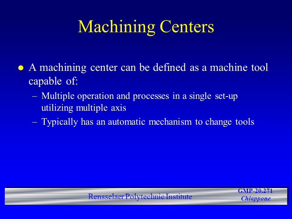 GMP-20.271 Chiappone Rensselaer Polytechnic Institute Machining Centers l A machining center can be defined as a machine tool capable of: –Multiple operation and processes in a single set-up utilizing multiple axis –Typically has an automatic mechanism to change tools