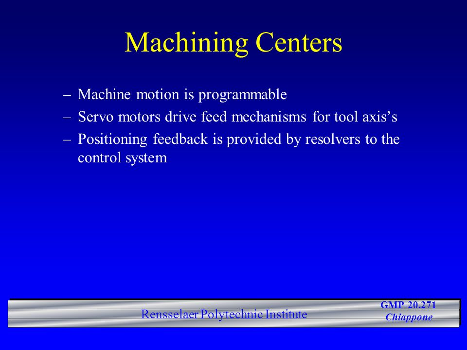 GMP-20.271 Chiappone Rensselaer Polytechnic Institute Machining Centers –Machine motion is programmable –Servo motors drive feed mechanisms for tool axiss –Positioning feedback is provided by resolvers to the control system