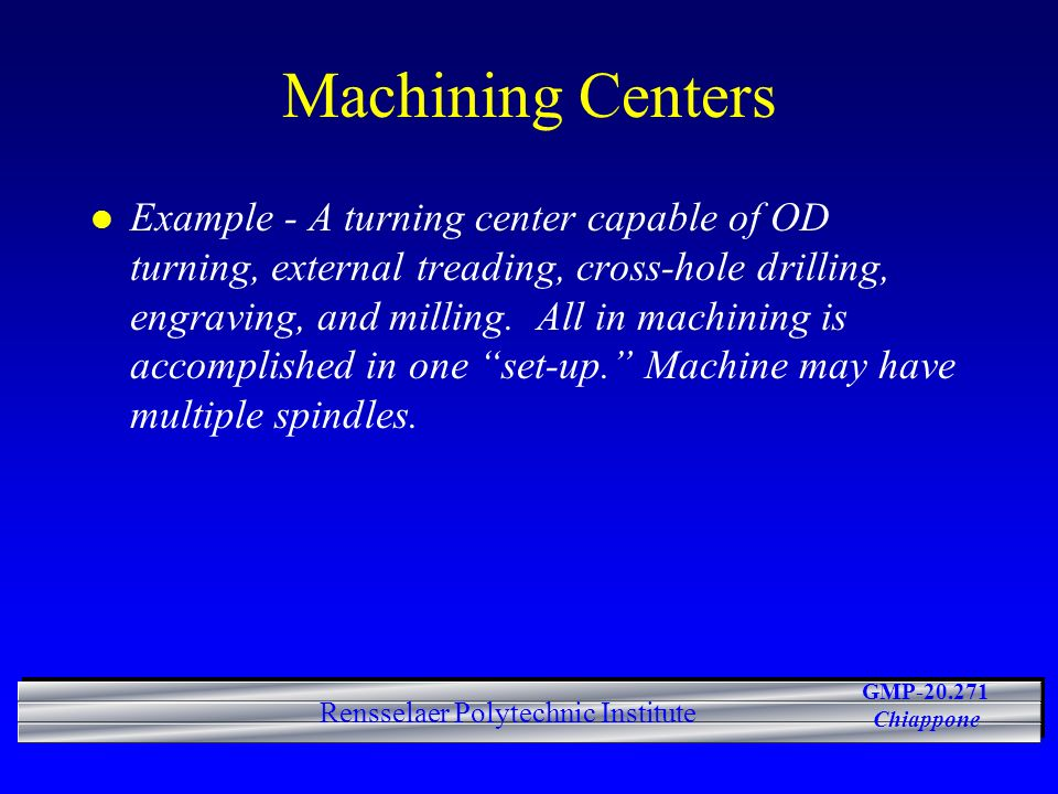 GMP-20.271 Chiappone Rensselaer Polytechnic Institute Machining Centers l Example - A turning center capable of OD turning, external treading, cross-h
