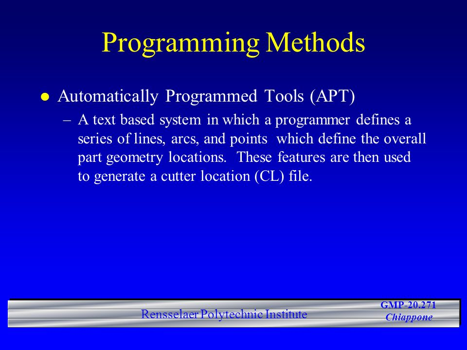 GMP-20.271 Chiappone Rensselaer Polytechnic Institute Programming Methods l Automatically Programmed Tools (APT) –A text based system in which a programmer defines a series of lines, arcs, and points which define the overall part geometry locations.