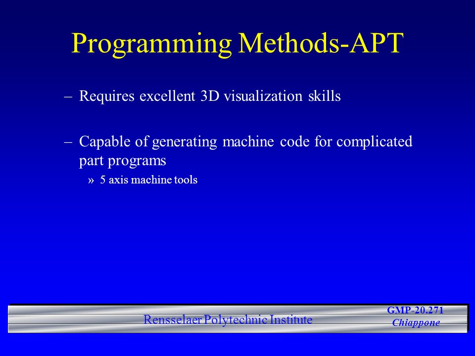 GMP-20.271 Chiappone Rensselaer Polytechnic Institute Programming Methods-APT –Requires excellent 3D visualization skills –Capable of generating machine code for complicated part programs »5 axis machine tools