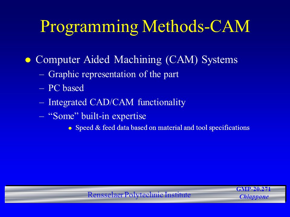 GMP-20.271 Chiappone Rensselaer Polytechnic Institute Programming Methods-CAM l Computer Aided Machining (CAM) Systems –Graphic representation of the part –PC based –Integrated CAD/CAM functionality –Some built-in expertise l Speed & feed data based on material and tool specifications