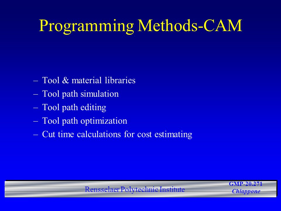 GMP-20.271 Chiappone Rensselaer Polytechnic Institute Programming Methods-CAM –Tool & material libraries –Tool path simulation –Tool path editing –Tool path optimization –Cut time calculations for cost estimating