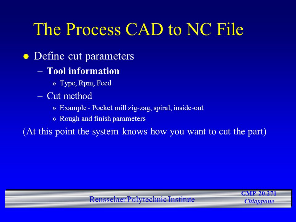 GMP-20.271 Chiappone Rensselaer Polytechnic Institute The Process CAD to NC File l Define cut parameters –Tool information »Type, Rpm, Feed –Cut metho