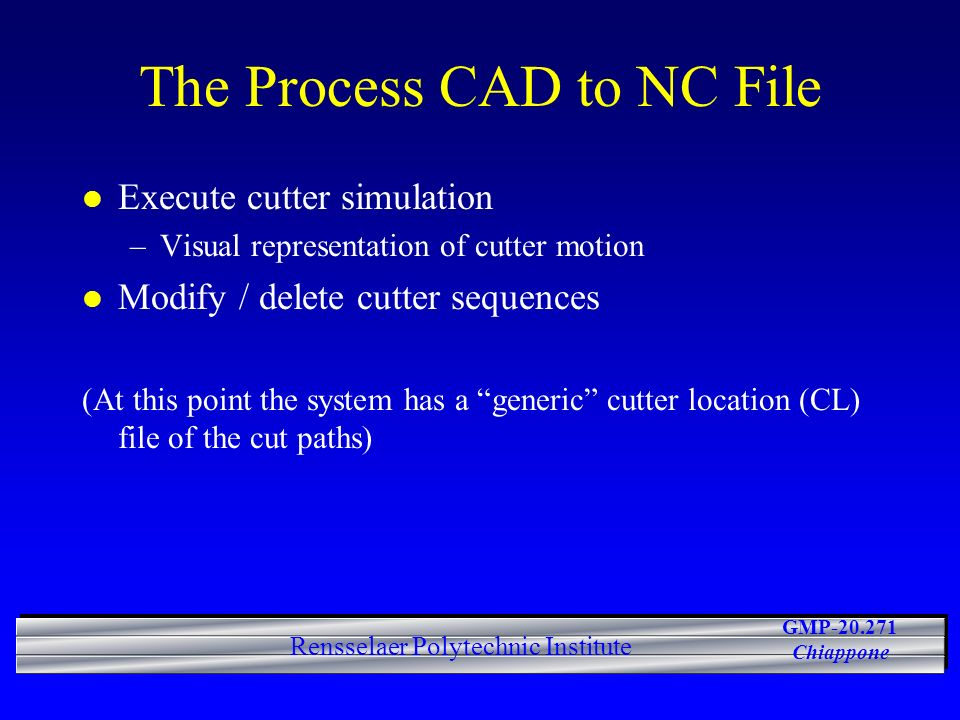 GMP-20.271 Chiappone Rensselaer Polytechnic Institute The Process CAD to NC File l Execute cutter simulation –Visual representation of cutter motion l Modify / delete cutter sequences (At this point the system has a generic cutter location (CL) file of the cut paths)