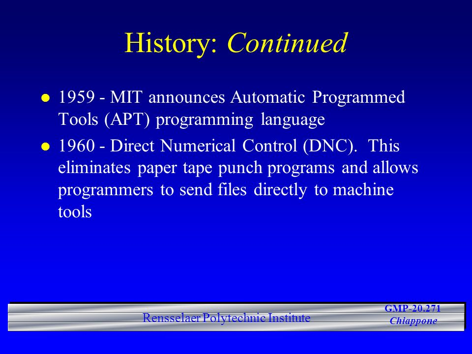 GMP-20.271 Chiappone Rensselaer Polytechnic Institute History: Continued l 1959 - MIT announces Automatic Programmed Tools (APT) programming language l 1960 - Direct Numerical Control (DNC).