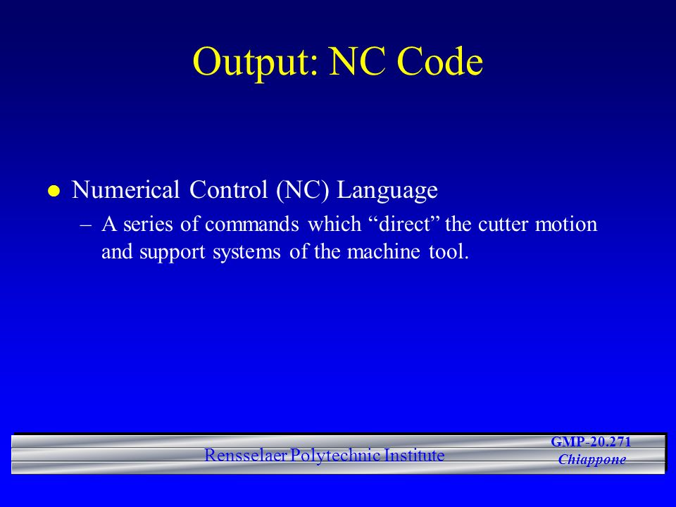 GMP-20.271 Chiappone Rensselaer Polytechnic Institute Output: NC Code l Numerical Control (NC) Language –A series of commands which direct the cutter